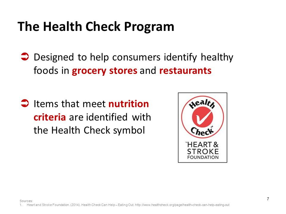 7 The Health Check Program  Designed to help consumers identify healthy foods in grocery stores and restaurants  Items that meet nutrition criteria are identified with the Health Check symbol Sources: 1.Heart and Stroke Foundation.