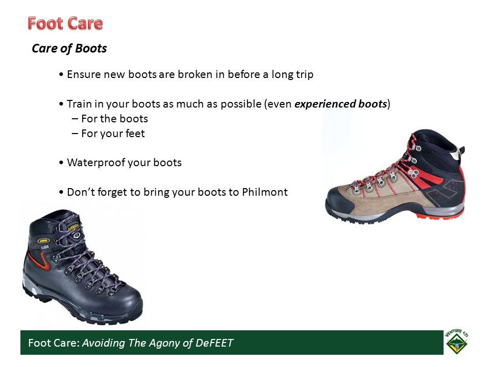 Foot Care: Avoiding The Agony of DeFEET Ensure new boots are broken in before a long trip Train in your boots as much as possible (even experienced boots) – For the boots – For your feet Waterproof your boots Don't forget to bring your boots to Philmont Care of Boots