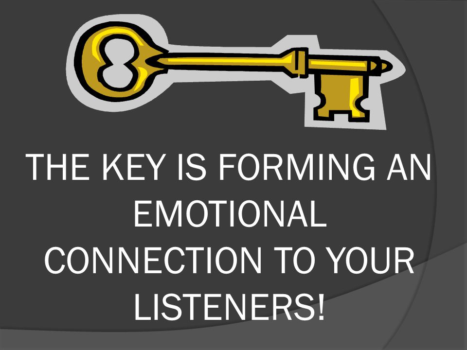 THE KEY IS FORMING AN EMOTIONAL CONNECTION TO YOUR LISTENERS!