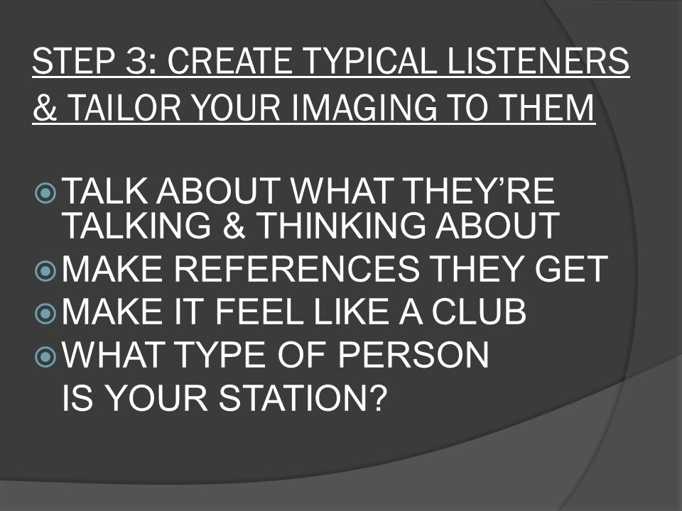 STEP 3: CREATE TYPICAL LISTENERS & TAILOR YOUR IMAGING TO THEM  TALK ABOUT WHAT THEY'RE TALKING & THINKING ABOUT  MAKE REFERENCES THEY GET  MAKE IT FEEL LIKE A CLUB  WHAT TYPE OF PERSON IS YOUR STATION