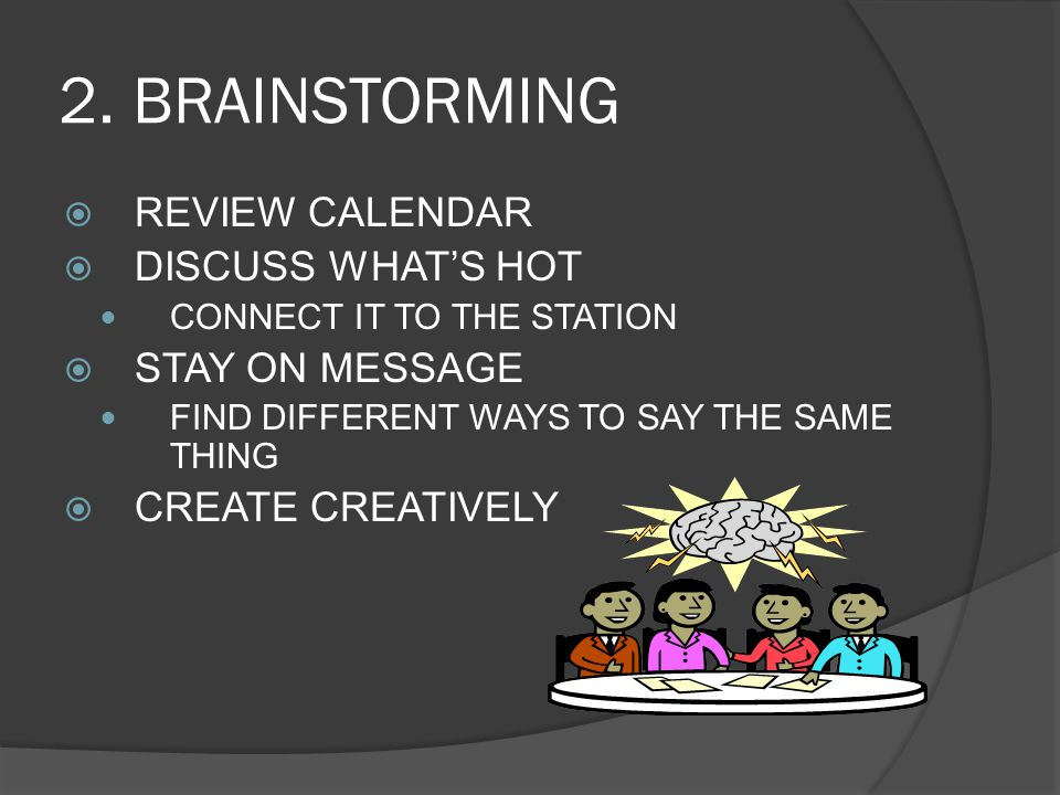 2. BRAINSTORMING  REVIEW CALENDAR  DISCUSS WHAT'S HOT CONNECT IT TO THE STATION  STAY ON MESSAGE FIND DIFFERENT WAYS TO SAY THE SAME THING  CREATE