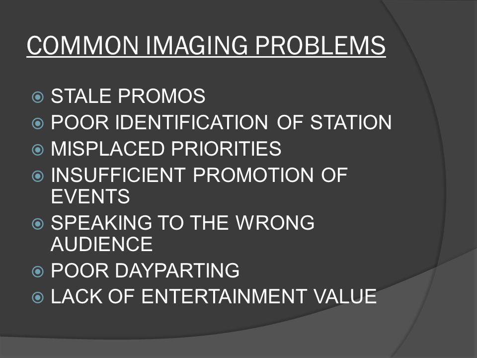 COMMON IMAGING PROBLEMS  STALE PROMOS  POOR IDENTIFICATION OF STATION  MISPLACED PRIORITIES  INSUFFICIENT PROMOTION OF EVENTS  SPEAKING TO THE WRONG AUDIENCE  POOR DAYPARTING  LACK OF ENTERTAINMENT VALUE