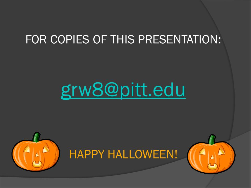 FOR COPIES OF THIS PRESENTATION: HAPPY HALLOWEEN!