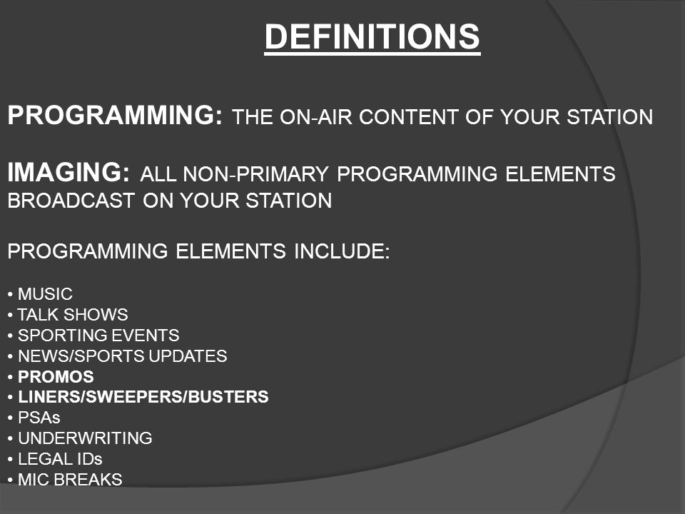 PROGRAMMING: THE ON-AIR CONTENT OF YOUR STATION IMAGING: ALL NON-PRIMARY PROGRAMMING ELEMENTS BROADCAST ON YOUR STATION PROGRAMMING ELEMENTS INCLUDE: MUSIC TALK SHOWS SPORTING EVENTS NEWS/SPORTS UPDATES PROMOS LINERS/SWEEPERS/BUSTERS PSAs UNDERWRITING LEGAL IDs MIC BREAKS DEFINITIONS