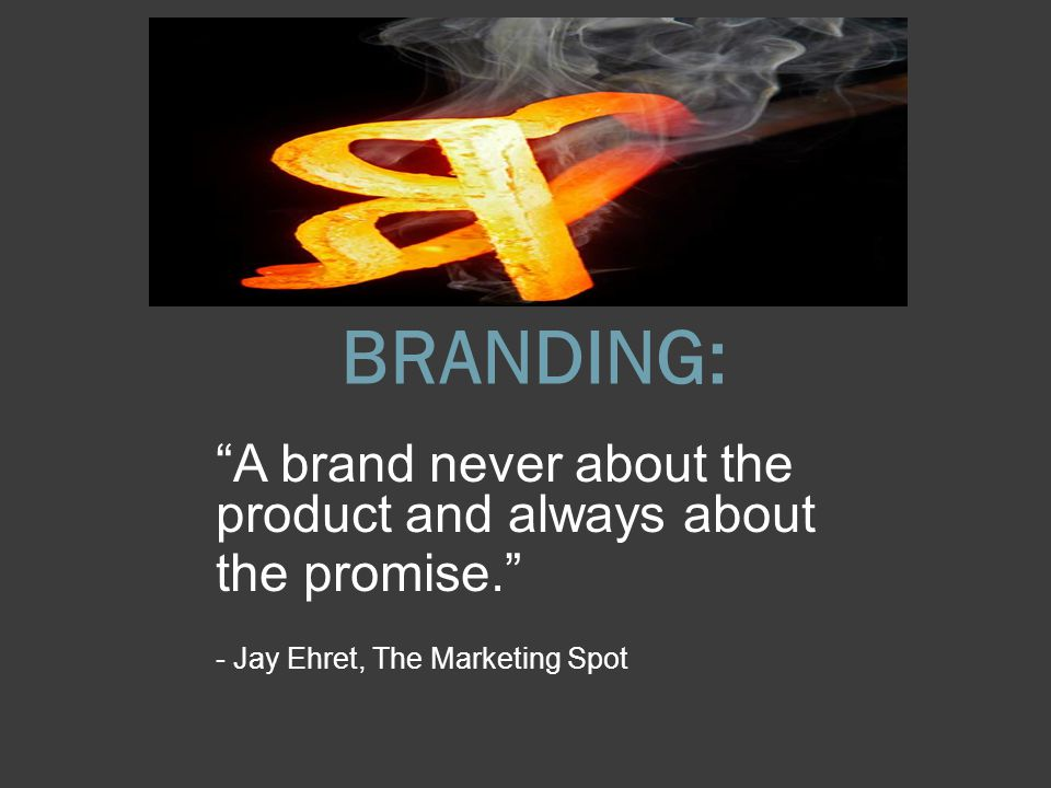BRANDING: A brand never about the product and always about the promise. - Jay Ehret, The Marketing Spot