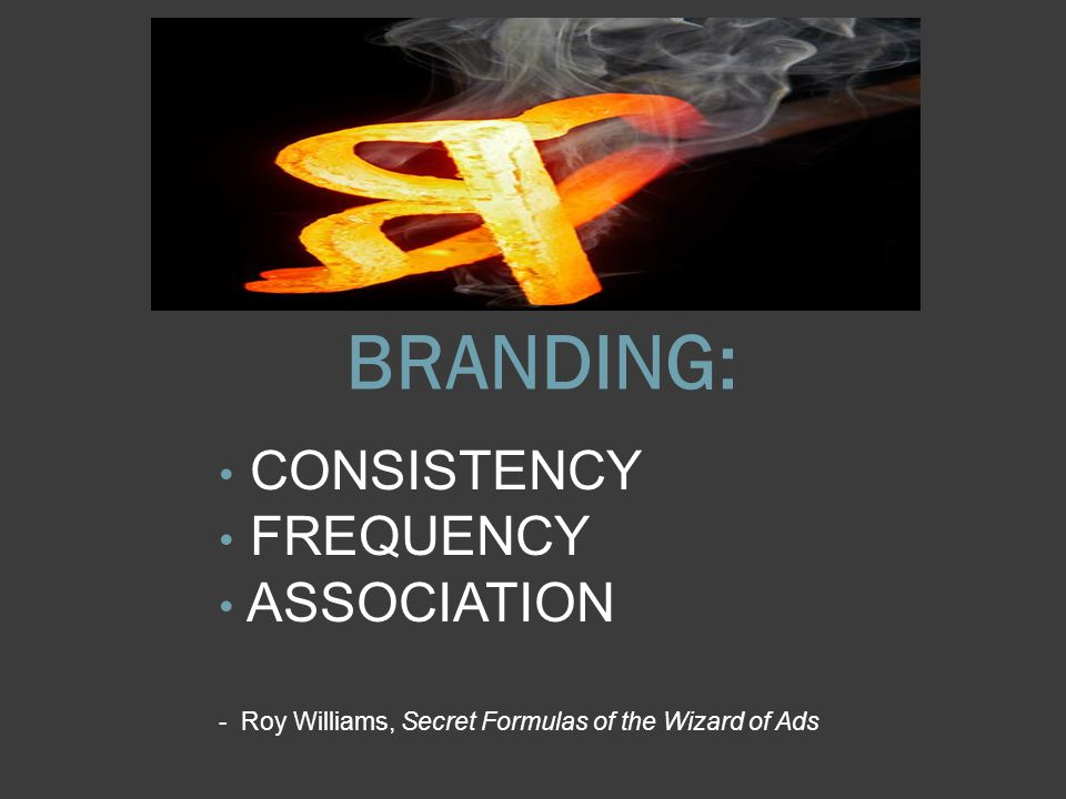 BRANDING: CONSISTENCY FREQUENCY ASSOCIATION - Roy Williams, Secret Formulas of the Wizard of Ads