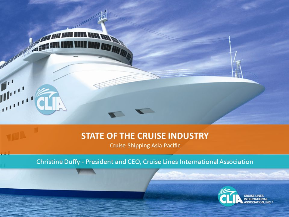 1 STATE OF THE CRUISE INDUSTRY Cruise Shipping Asia-Pacific STATE OF THE CRUISE INDUSTRY Cruise Shipping Asia-Pacific Christine Duffy - President and CEO, Cruise Lines International Association
