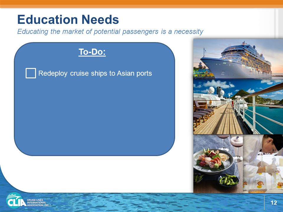 Education Needs Educating the market of potential passengers is a necessity To-Do: Redeploy cruise ships to Asian ports 12