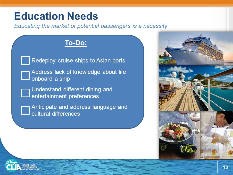Education Needs Educating the market of potential passengers is a necessity To-Do: Redeploy cruise ships to Asian ports Address lack of knowledge about life onboard a ship Understand different dining and entertainment preferences Anticipate and address language and cultural differences 13