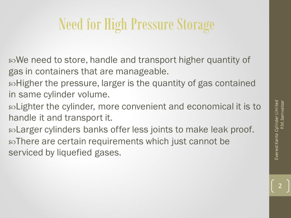 Need for High Pressure Storage  We need to store, handle and transport higher quantity of gas in containers that are manageable.  Higher the pressur
