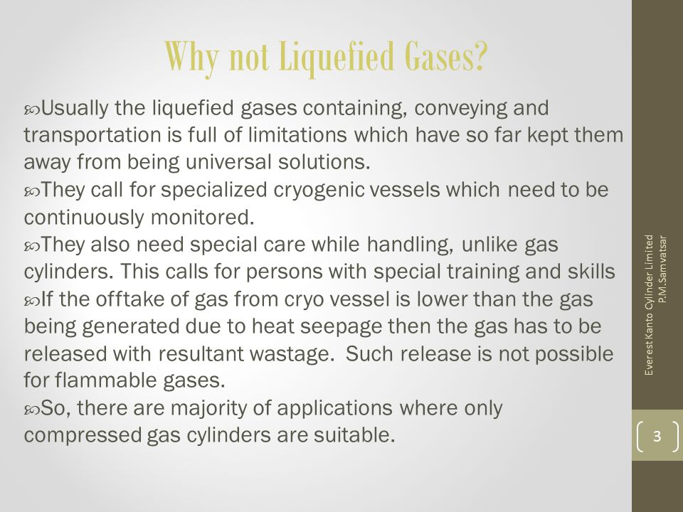 Why not Liquefied Gases?  Usually the liquefied gases containing, conveying and transportation is full of limitations which have so far kept them awa