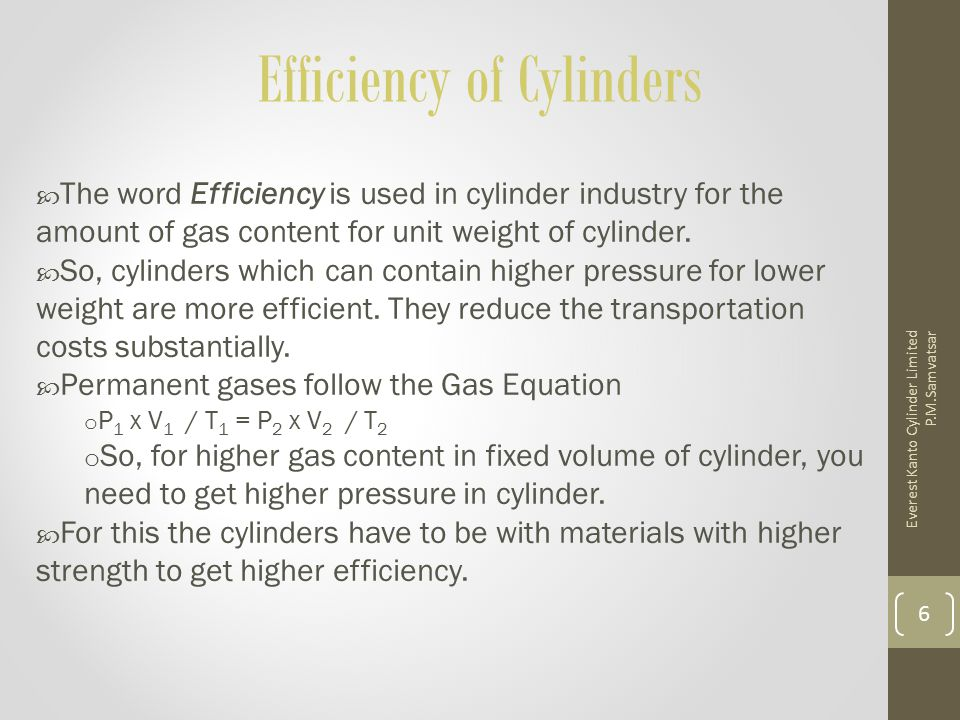 Effect of Material properties on Gas Cylinders - 1 Technical Efficiency of Gas Cylinder Gas Volume Ratio of --------------------------------- Cylinder Weight From the derivation given in the handout it would be clear that for a given diameter and length of cylinder, the Gas Volume is proportional to the pressure Cylinder weight is also proportional to the pressure But The cylinder weight depends on wall thickness which is inversely proportional to cylinder steel strength.