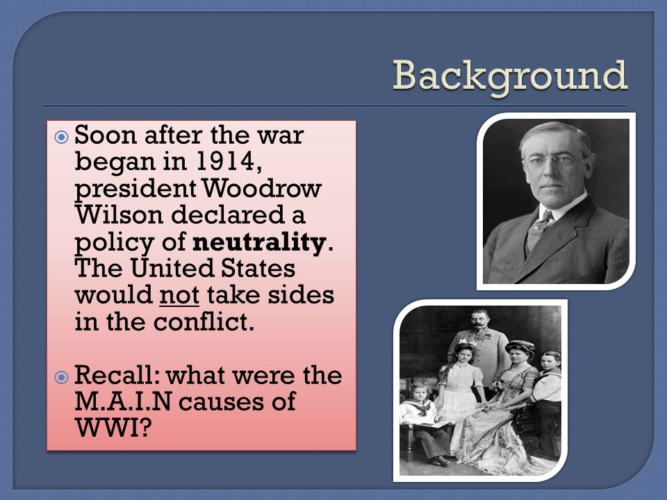  Soon after the war began in 1914, president Woodrow Wilson declared a policy of neutrality.
