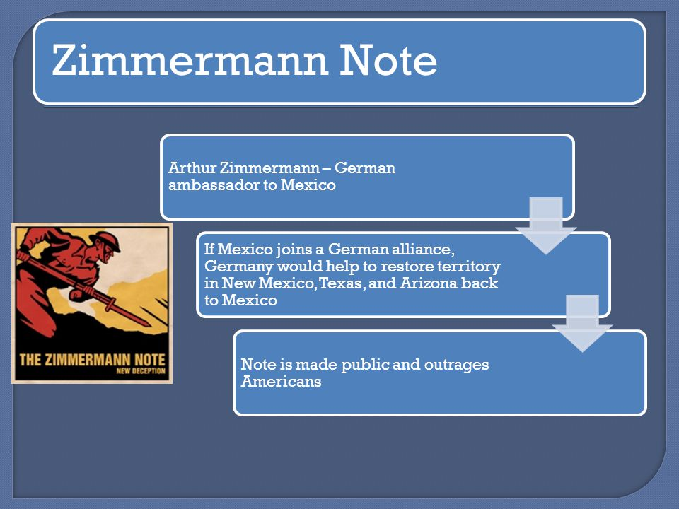 Zimmermann Note Arthur Zimmermann – German ambassador to Mexico If Mexico joins a German alliance, Germany would help to restore territory in New Mexico, Texas, and Arizona back to Mexico Note is made public and outrages Americans