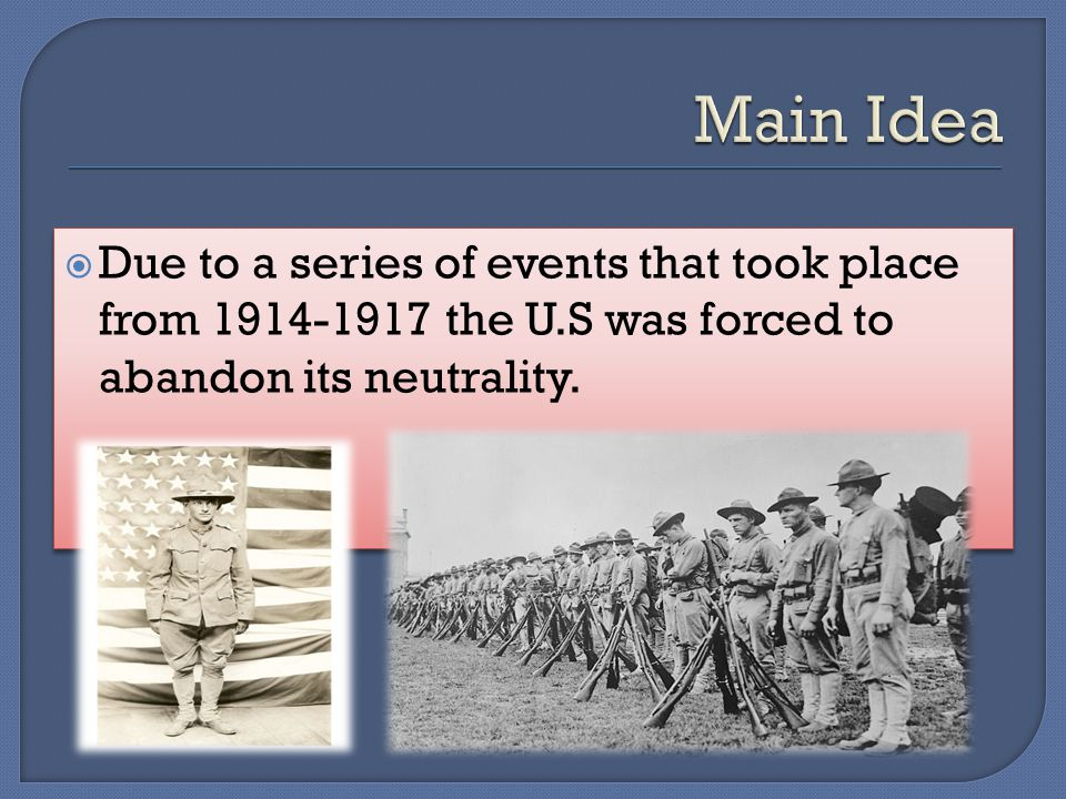  Due to a series of events that took place from 1914-1917 the U.S was forced to abandon its neutrality.