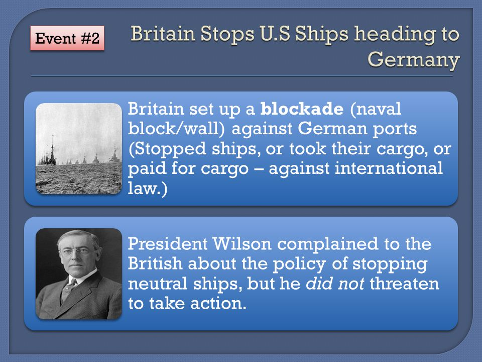 Britain set up a blockade (naval block/wall) against German ports (Stopped ships, or took their cargo, or paid for cargo – against international law.) President Wilson complained to the British about the policy of stopping neutral ships, but he did not threaten to take action.