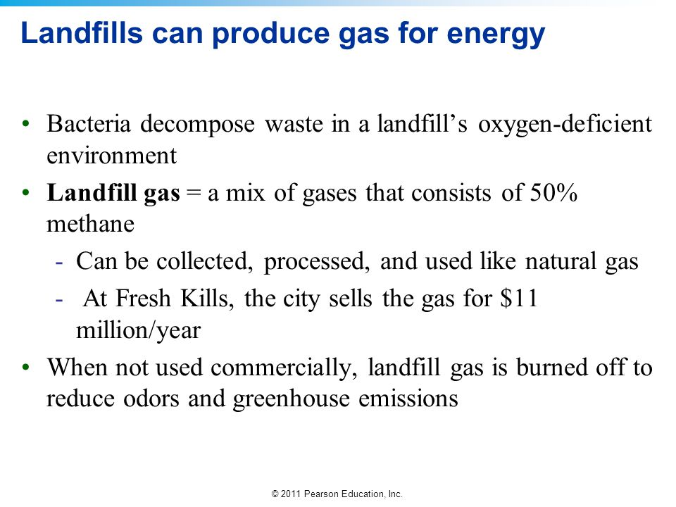 © 2011 Pearson Education, Inc. Landfills can produce gas for energy Bacteria decompose waste in a landfill's oxygen-deficient environment Landfill gas