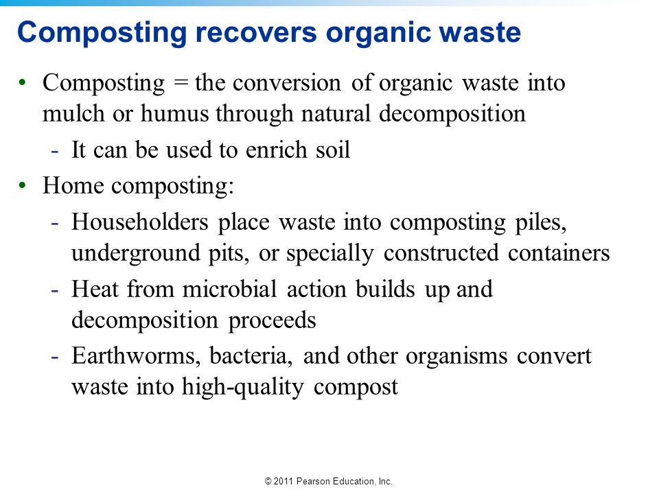 © 2011 Pearson Education, Inc. Composting recovers organic waste Composting = the conversion of organic waste into mulch or humus through natural deco