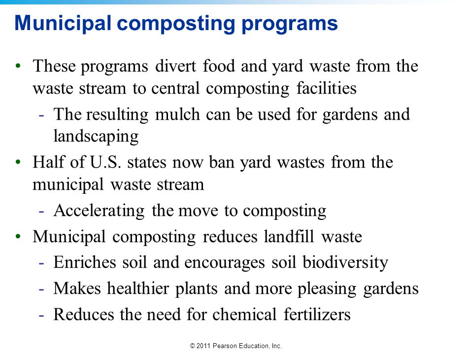 © 2011 Pearson Education, Inc. Municipal composting programs These programs divert food and yard waste from the waste stream to central composting fac