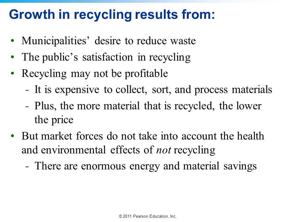 © 2011 Pearson Education, Inc. Growth in recycling results from: Municipalities' desire to reduce waste The public's satisfaction in recycling Recycli