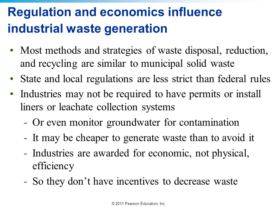 © 2011 Pearson Education, Inc. Regulation and economics influence industrial waste generation Most methods and strategies of waste disposal, reduction