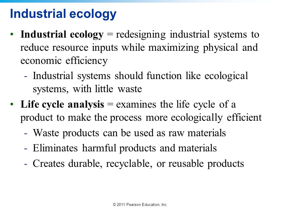 © 2011 Pearson Education, Inc. Industrial ecology Industrial ecology = redesigning industrial systems to reduce resource inputs while maximizing physi