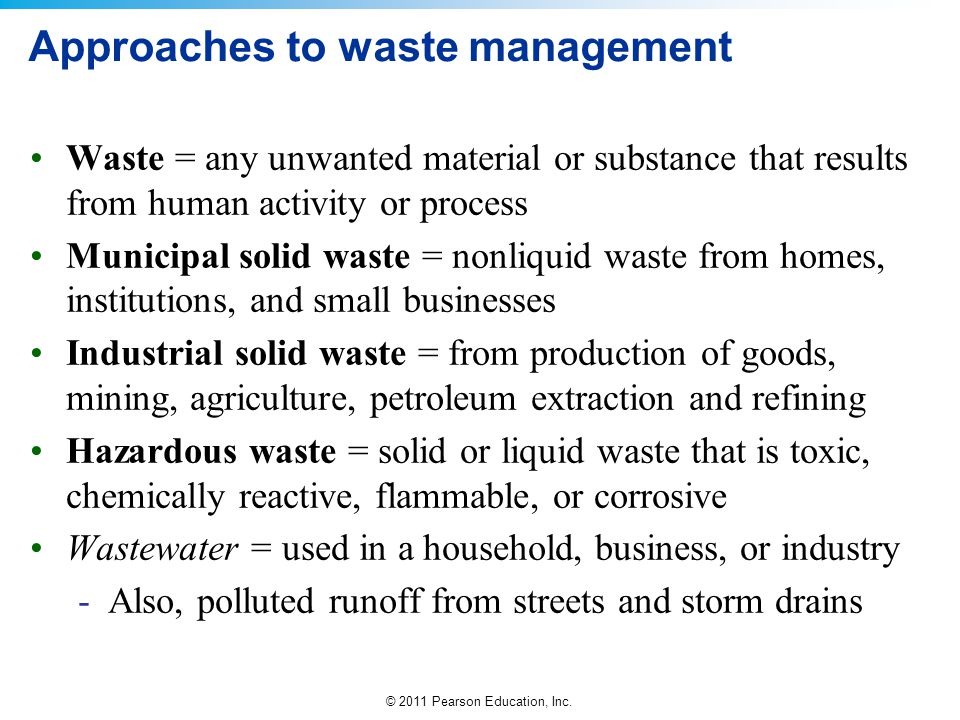 © 2011 Pearson Education, Inc. Approaches to waste management Waste = any unwanted material or substance that results from human activity or process M