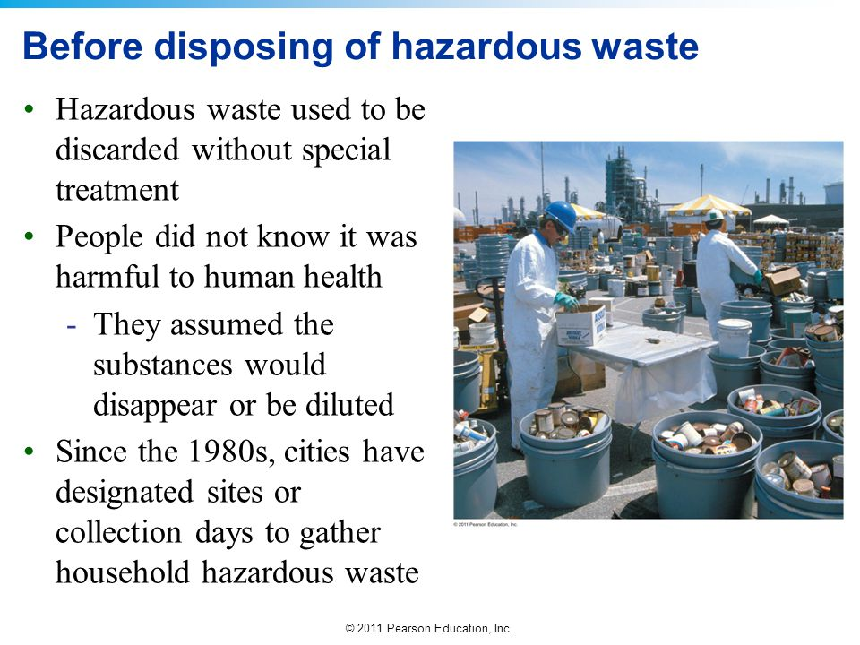 © 2011 Pearson Education, Inc. Before disposing of hazardous waste Hazardous waste used to be discarded without special treatment People did not know