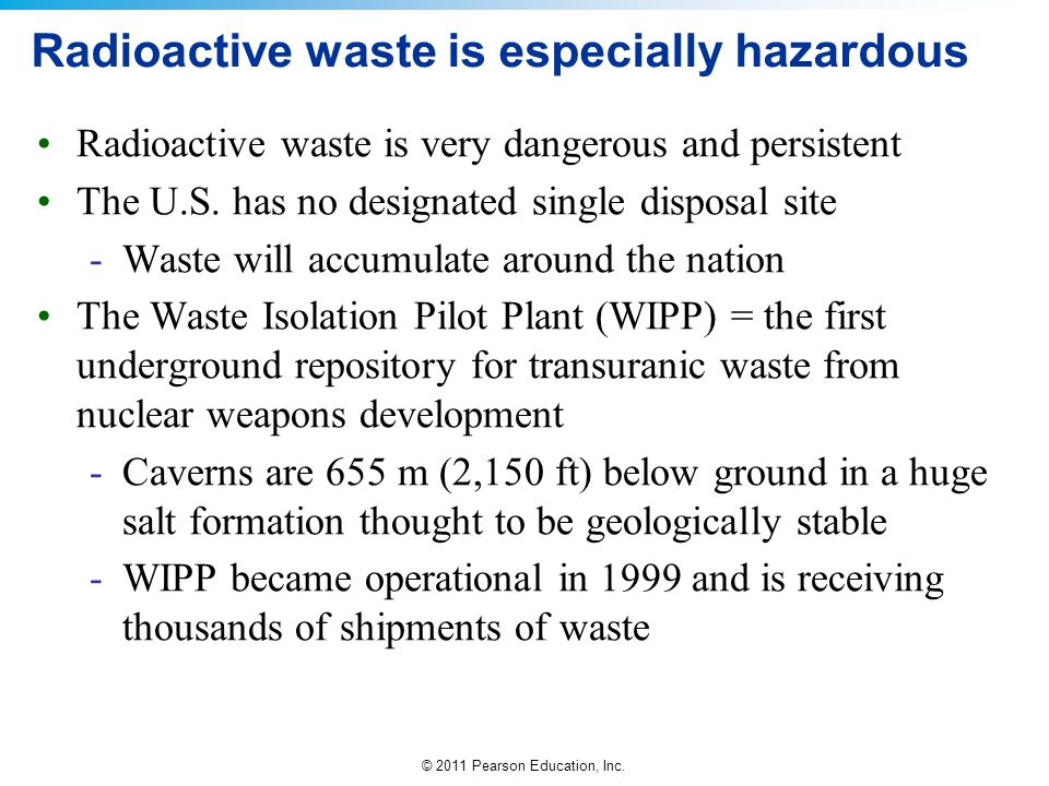 © 2011 Pearson Education, Inc. Radioactive waste is especially hazardous Radioactive waste is very dangerous and persistent The U.S. has no designated