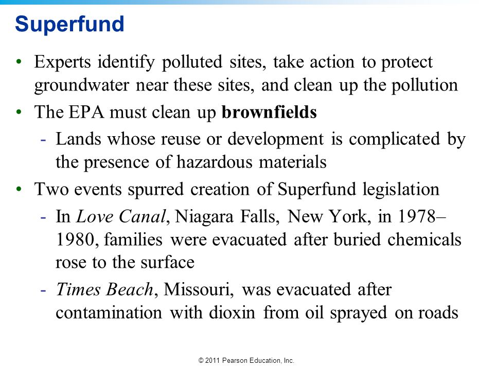 © 2011 Pearson Education, Inc. Superfund Experts identify polluted sites, take action to protect groundwater near these sites, and clean up the pollut