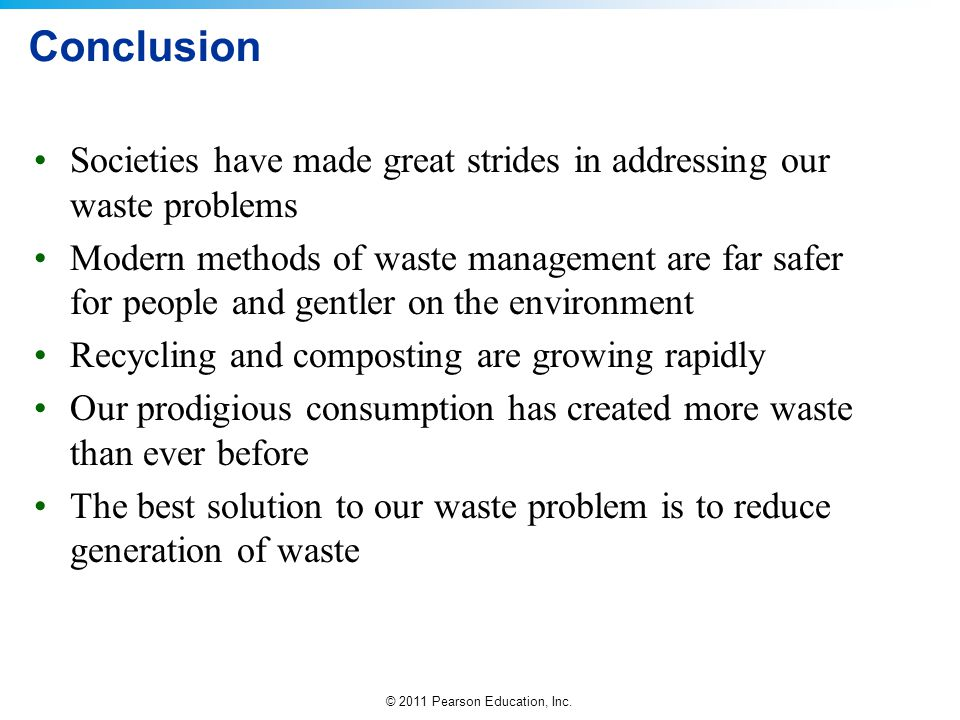 © 2011 Pearson Education, Inc. Conclusion Societies have made great strides in addressing our waste problems Modern methods of waste management are fa