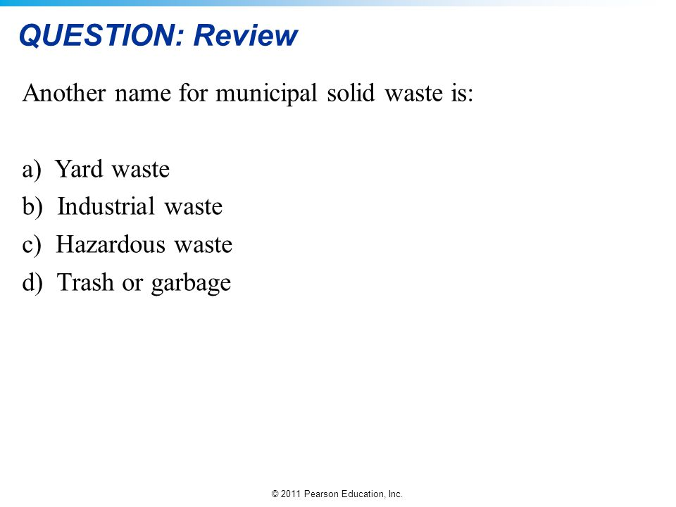 © 2011 Pearson Education, Inc. QUESTION: Review Another name for municipal solid waste is: a) Yard waste b) Industrial waste c) Hazardous waste d) Tra