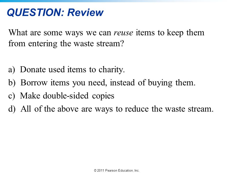 © 2011 Pearson Education, Inc. QUESTION: Review What are some ways we can reuse items to keep them from entering the waste stream? a) Donate used item