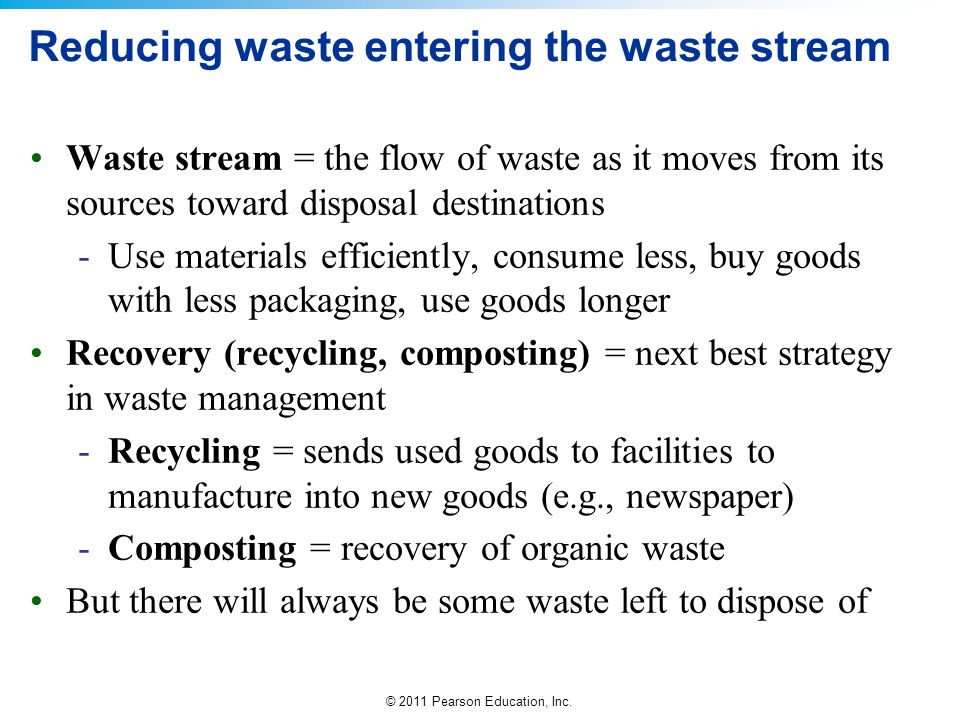© 2011 Pearson Education, Inc. Reducing waste entering the waste stream Waste stream = the flow of waste as it moves from its sources toward disposal