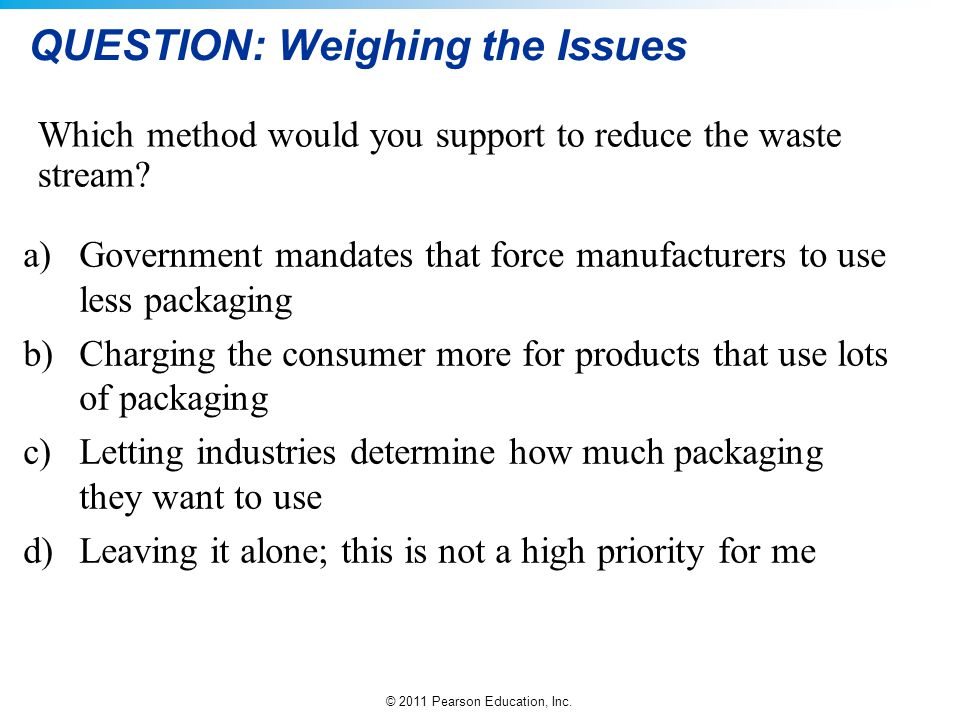 © 2011 Pearson Education, Inc. QUESTION: Weighing the Issues a)Government mandates that force manufacturers to use less packaging b)Charging the consu