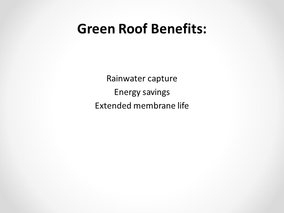 Green Roof Benefits: Rainwater capture Energy savings Extended membrane life