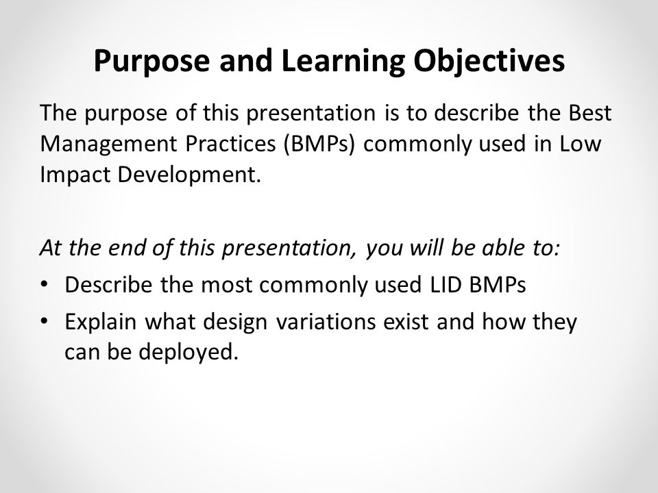 The purpose of this presentation is to describe the Best Management Practices (BMPs) commonly used in Low Impact Development.