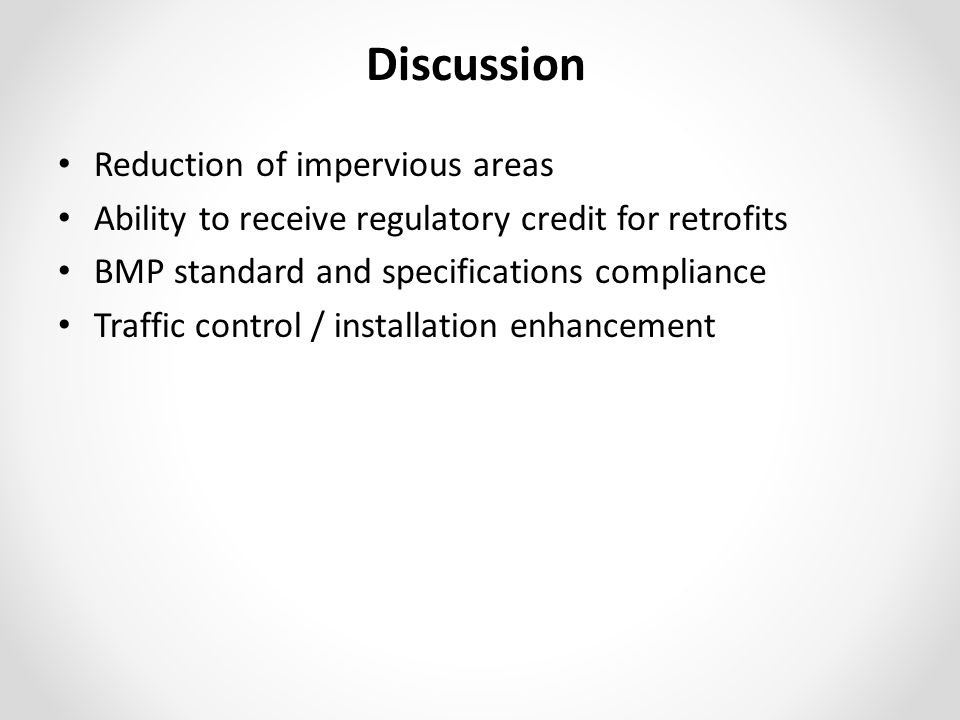 Discussion Reduction of impervious areas Ability to receive regulatory credit for retrofits BMP standard and specifications compliance Traffic control / installation enhancement