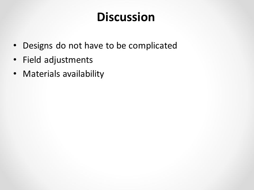 Discussion Designs do not have to be complicated Field adjustments Materials availability