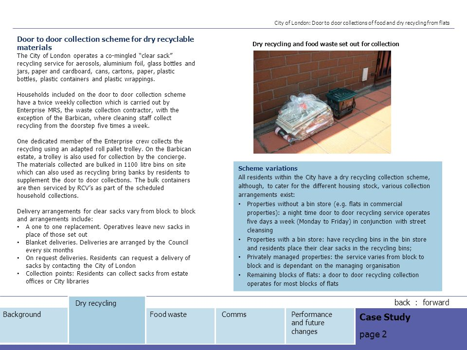 Door to door collection scheme for dry recyclable materials The City of London operates a co-mingled clear sack recycling service for aerosols, aluminium foil, glass bottles and jars, paper and cardboard, cans, cartons, paper, plastic bottles, plastic containers and plastic wrappings.