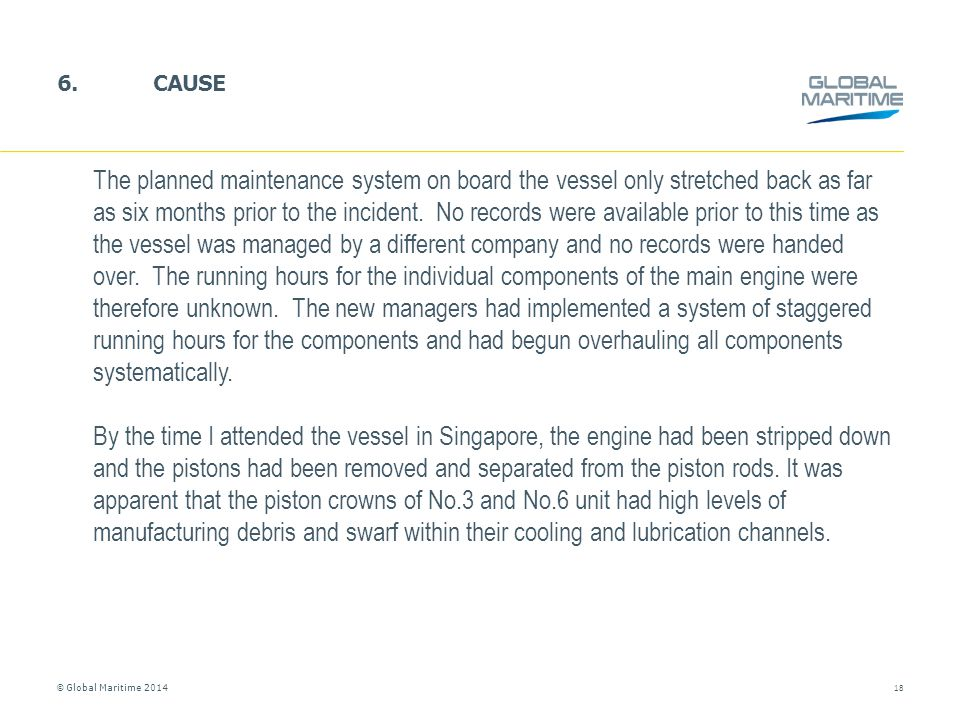 © Global Maritime 2014 6.CAUSE 18 The planned maintenance system on board the vessel only stretched back as far as six months prior to the incident. N