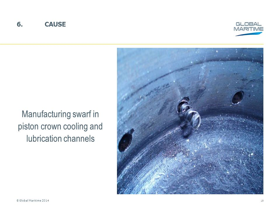 © Global Maritime 2014 6.CAUSE 19 Manufacturing swarf in piston crown cooling and lubrication channels