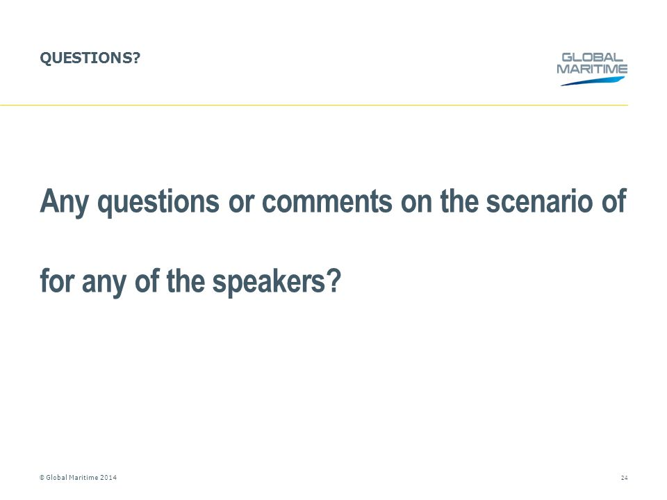 © Global Maritime 2014 QUESTIONS? Any questions or comments on the scenario of for any of the speakers? 24