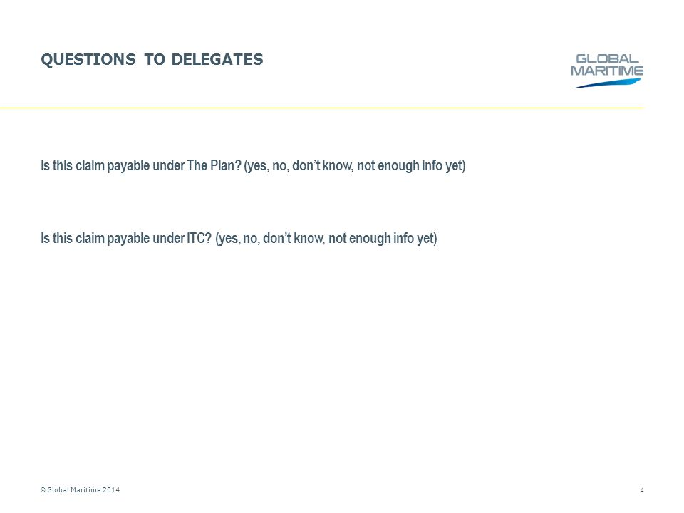 © Global Maritime 2014 QUESTIONS TO DELEGATES Is this claim payable under The Plan? (yes, no, don't know, not enough info yet) Is this claim payable u
