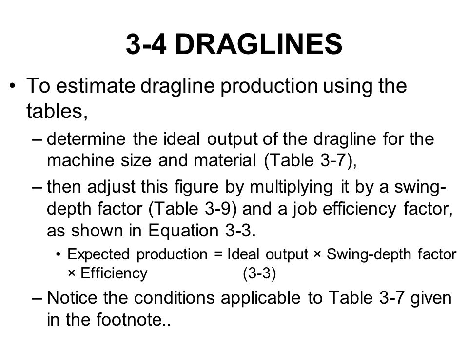 3-4 DRAGLINES To estimate dragline production using the tables, –determine the ideal output of the dragline for the machine size and material (Table 3