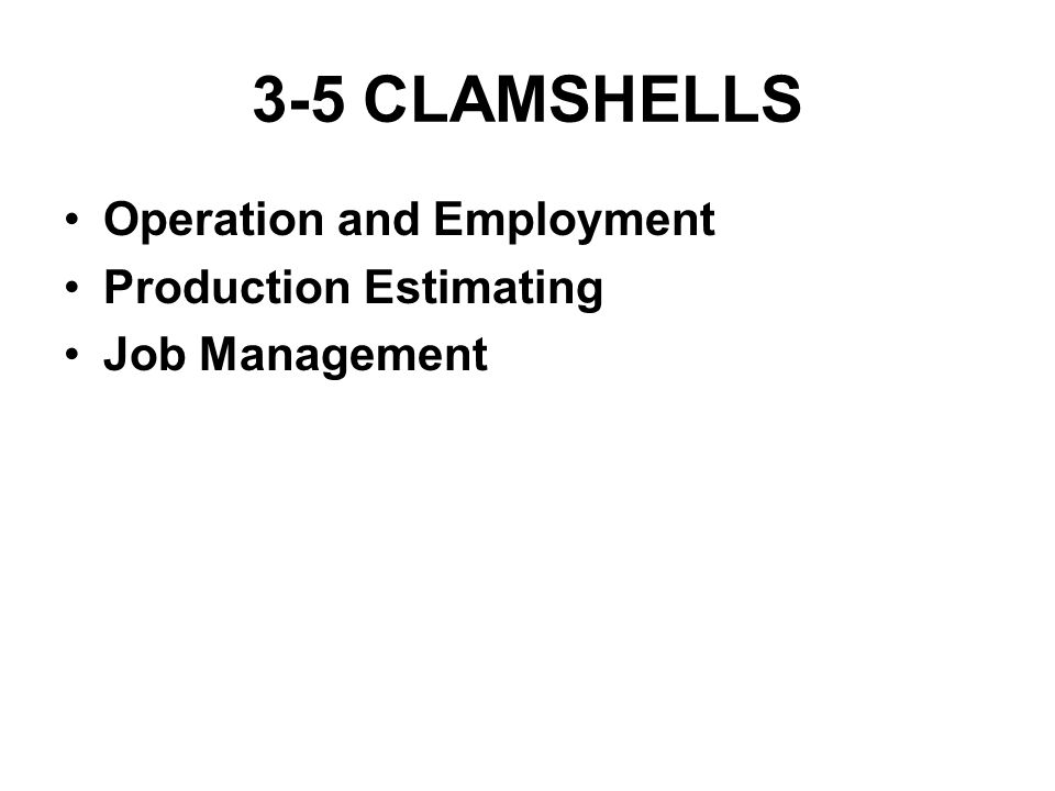 3-5 CLAMSHELLS Operation and Employment Production Estimating Job Management