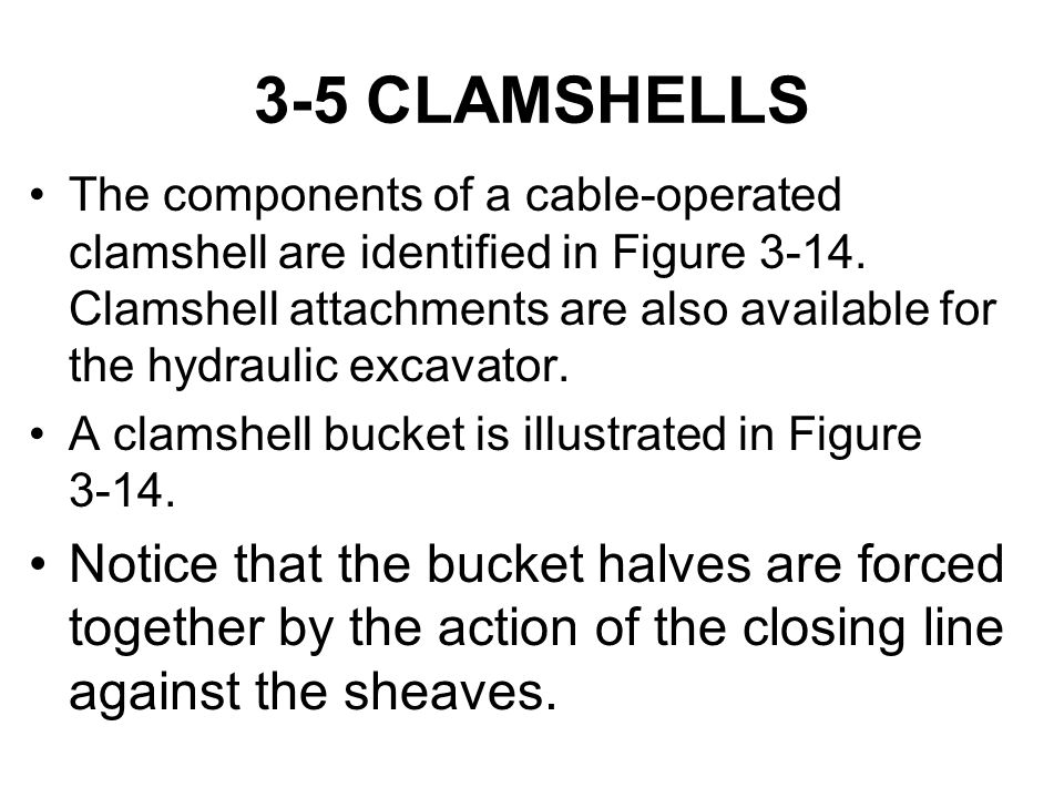 3-5 CLAMSHELLS The components of a cable-operated clamshell are identified in Figure 3-14. Clamshell attachments are also available for the hydraulic
