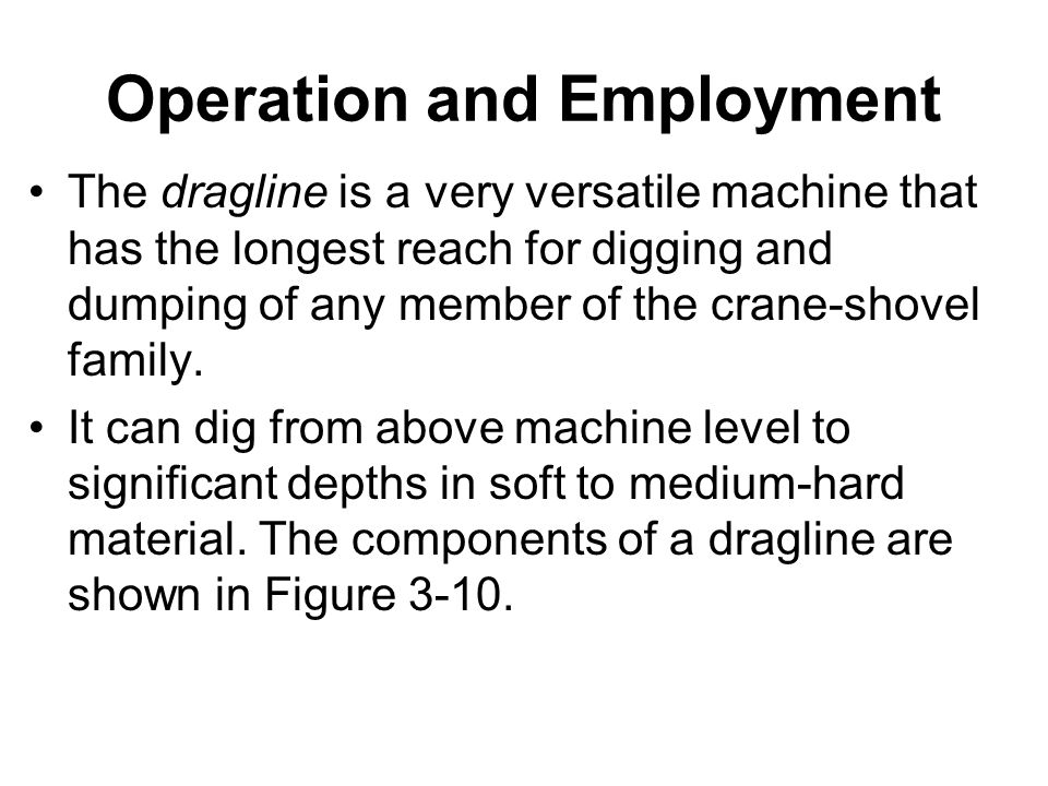 Operation and Employment The dragline is a very versatile machine that has the longest reach for digging and dumping of any member of the crane-shovel