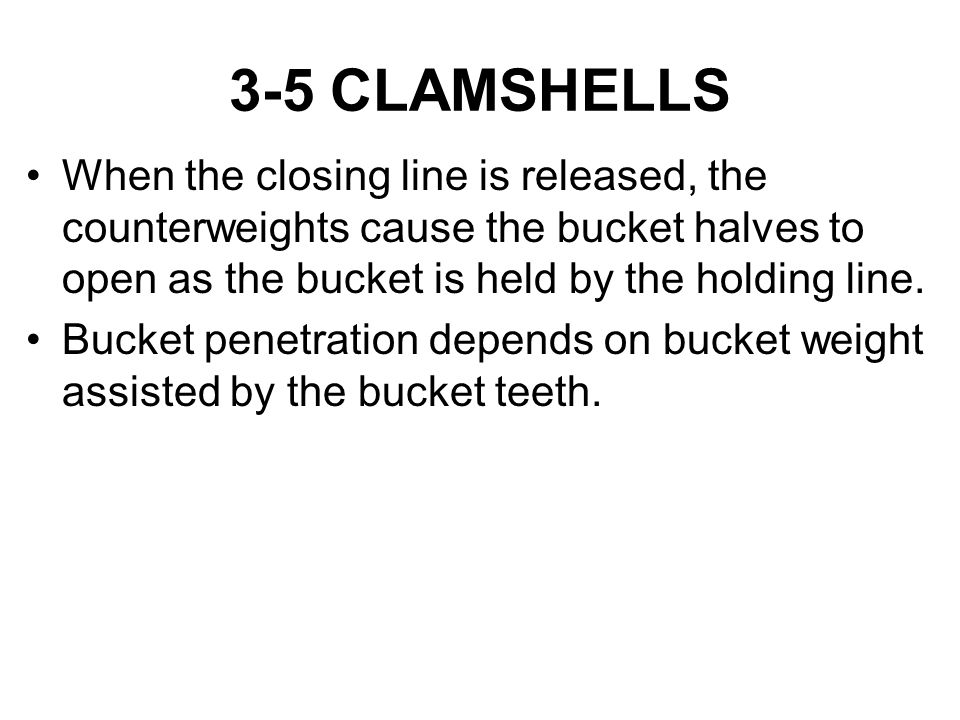 3-5 CLAMSHELLS When the closing line is released, the counterweights cause the bucket halves to open as the bucket is held by the holding line. Bucket