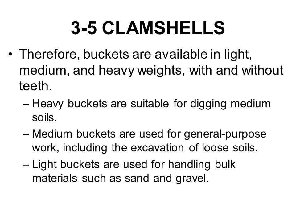 3-5 CLAMSHELLS Therefore, buckets are available in light, medium, and heavy weights, with and without teeth. –Heavy buckets are suitable for digging m